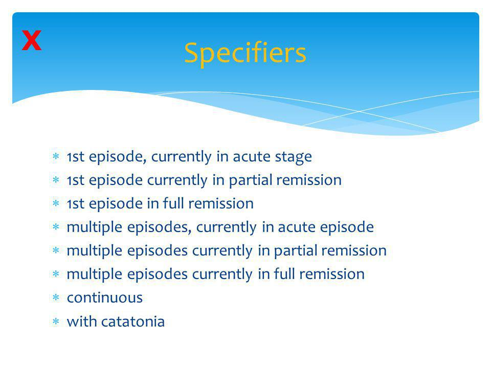 Specifiers  1st episode, currently in acute stage  1st episode currently in partial remission  1st episode in full remission  multiple episodes, c