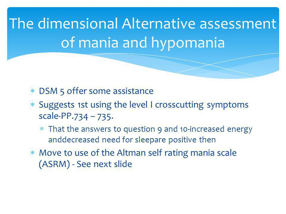 The dimensional Alternative assessment of mania and hypomania  DSM 5 offer some assistance  Suggests 1st using the level I crosscutting symptoms sca
