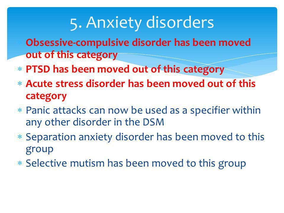  Obsessive-compulsive disorder has been moved out of this category  PTSD has been moved out of this category  Acute stress disorder has been moved