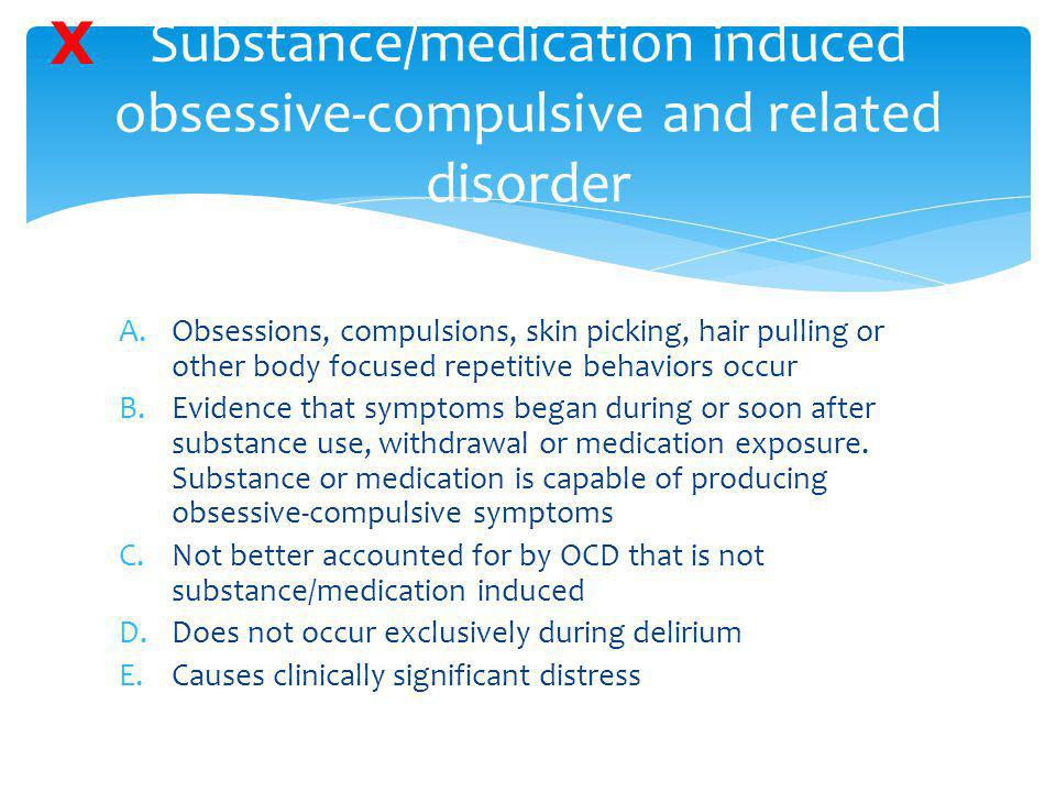 Substance/medication induced obsessive-compulsive and related disorder A.Obsessions, compulsions, skin picking, hair pulling or other body focused rep