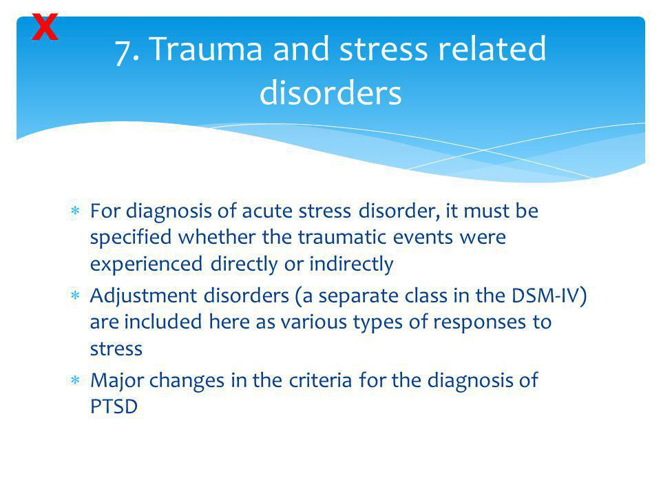  For diagnosis of acute stress disorder, it must be specified whether the traumatic events were experienced directly or indirectly  Adjustment disor
