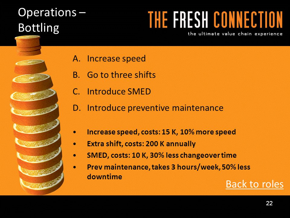 A.Increase speed B.Go to three shifts C.Introduce SMED D.Introduce preventive maintenance Increase speed, costs: 15 K, 10% more speed Extra shift, cos