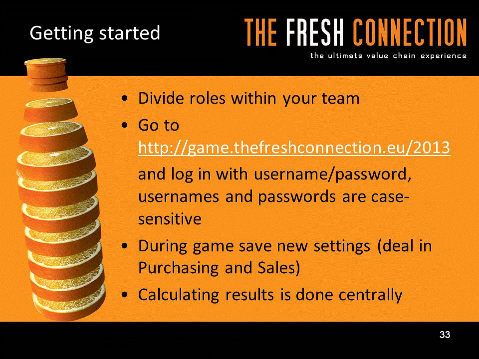 Divide roles within your team Go to http://game.thefreshconnection.eu/2013 http://game.thefreshconnection.eu/2013 and log in with username/password, u