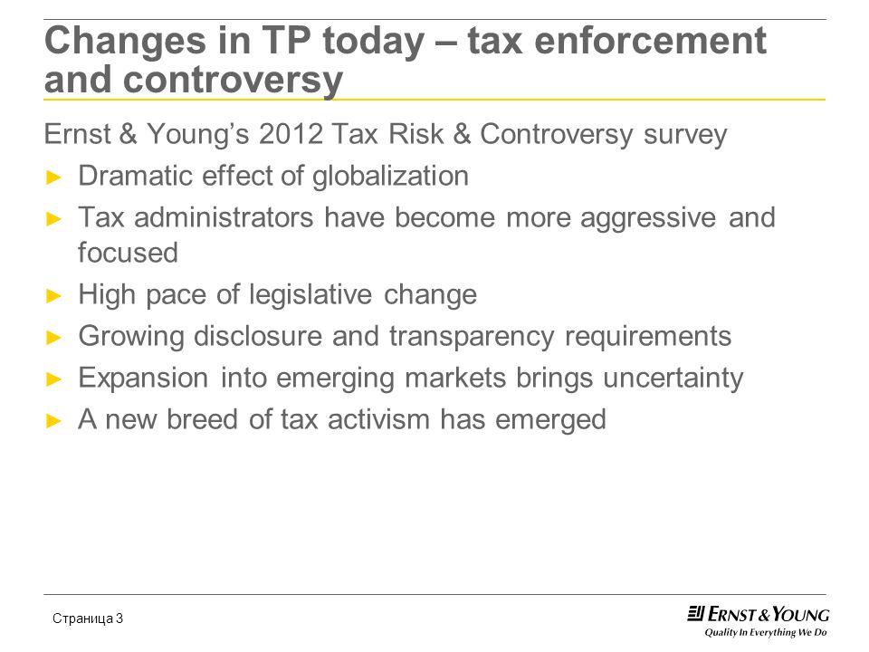 Страница 4 2012 Ernst & Young Global Transfer Pricing Tax Authority Survey ► The 2012 Transfer Pricing Tax Authority Survey covers 50 tax authorities across the Americas, Asia Pacific, Europe, the Middle East and Africa ► Key survey results ► Increase in tax authority staffing ► Resilience of the arm's length standard ► Expanding geographic scope of transfer pricing legislation ► Specific industries and countries under scrutiny ► Increase in the imposition of penalties ► Increase advance pricing agreement availability