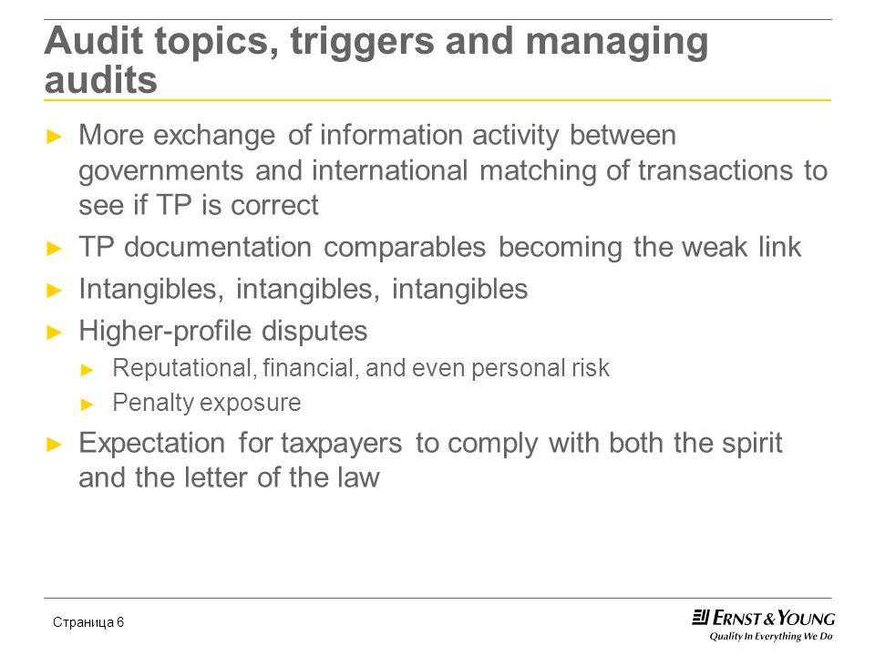 Страница 6 Audit topics, triggers and managing audits ► More exchange of information activity between governments and international matching of transactions to see if TP is correct ► TP documentation comparables becoming the weak link ► Intangibles, intangibles, intangibles ► Higher-profile disputes ► Reputational, financial, and even personal risk ► Penalty exposure ► Expectation for taxpayers to comply with both the spirit and the letter of the law