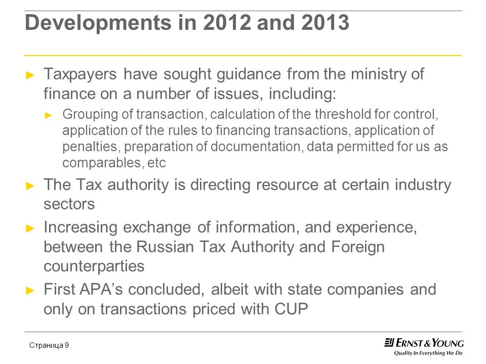 Страница 9 Developments in 2012 and 2013 ► Taxpayers have sought guidance from the ministry of finance on a number of issues, including: ► Grouping of transaction, calculation of the threshold for control, application of the rules to financing transactions, application of penalties, preparation of documentation, data permitted for us as comparables, etc ► The Tax authority is directing resource at certain industry sectors ► Increasing exchange of information, and experience, between the Russian Tax Authority and Foreign counterparties ► First APA's concluded, albeit with state companies and only on transactions priced with CUP