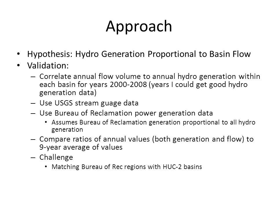 Approach Hypothesis: Hydro Generation Proportional to Basin Flow Validation: – Correlate annual flow volume to annual hydro generation within each basin for years 2000-2008 (years I could get good hydro generation data) – Use USGS stream guage data – Use Bureau of Reclamation power generation data Assumes Bureau of Reclamation generation proportional to all hydro generation – Compare ratios of annual values (both generation and flow) to 9-year average of values – Challenge Matching Bureau of Rec regions with HUC-2 basins