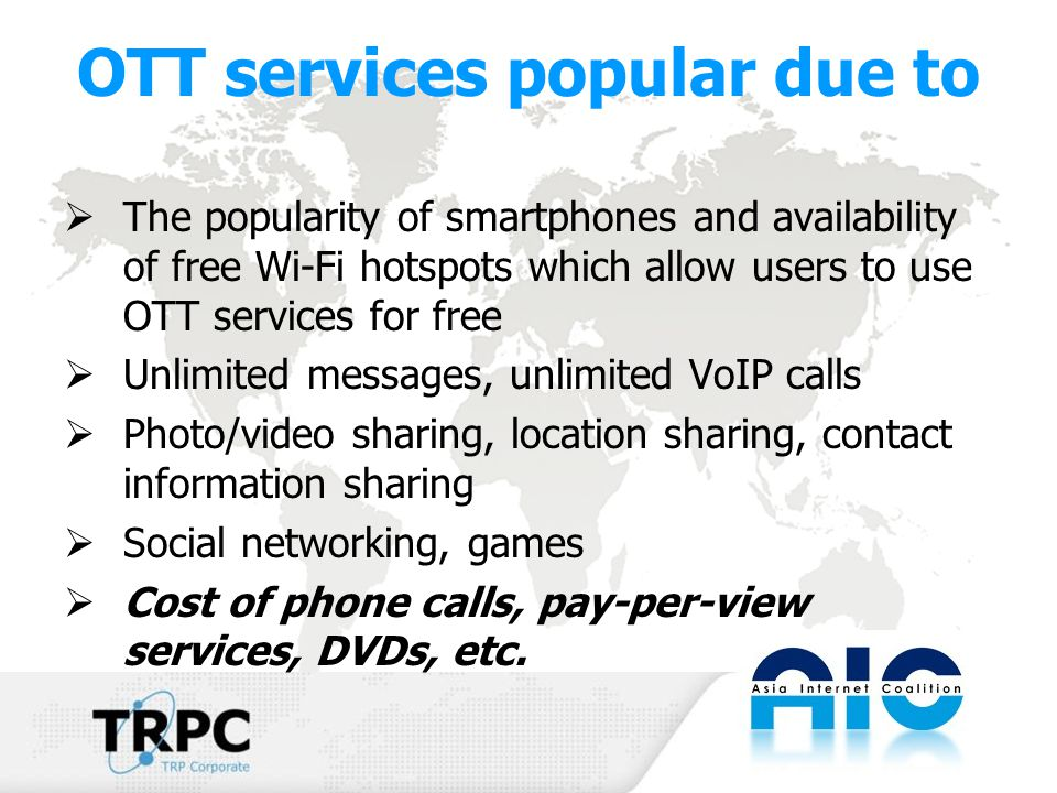 OTT services popular due to  The popularity of smartphones and availability of free Wi-Fi hotspots which allow users to use OTT services for free  Unlimited messages, unlimited VoIP calls  Photo/video sharing, location sharing, contact information sharing  Social networking, games  Cost of phone calls, pay-per-view services, DVDs, etc.