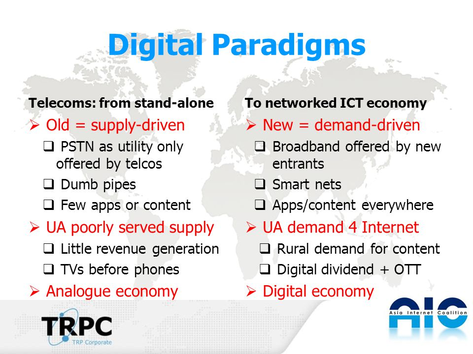 Digital Paradigms Telecoms: from stand-alone  Old = supply-driven  PSTN as utility only offered by telcos  Dumb pipes  Few apps or content  UA poorly served supply  Little revenue generation  TVs before phones  Analogue economy To networked ICT economy  New = demand-driven  Broadband offered by new entrants  Smart nets  Apps/content everywhere  UA demand 4 Internet  Rural demand for content  Digital dividend + OTT  Digital economy