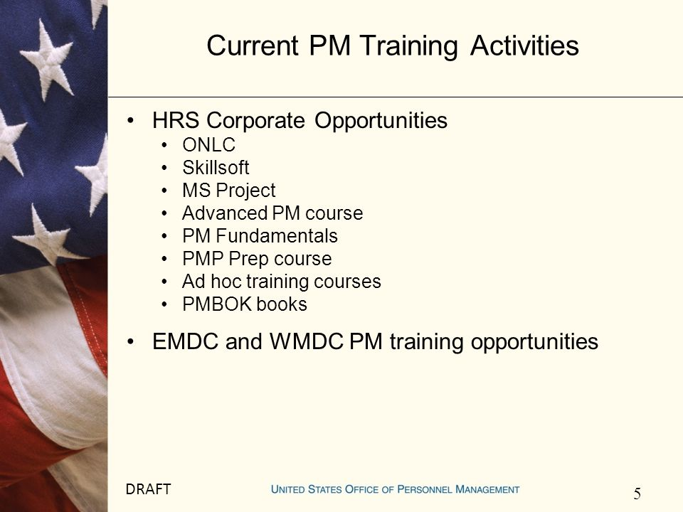 5 DRAFT Current PM Training Activities HRS Corporate Opportunities ONLC Skillsoft MS Project Advanced PM course PM Fundamentals PMP Prep course Ad hoc training courses PMBOK books EMDC and WMDC PM training opportunities