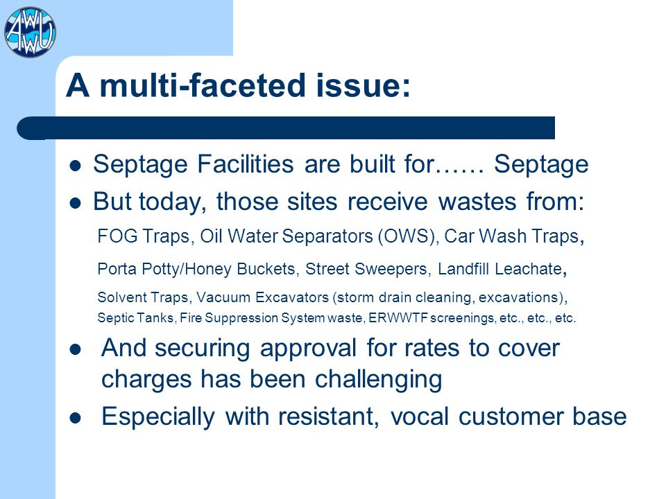 A multi-faceted issue: Septage Facilities are built for…… Septage But today, those sites receive wastes from: FOG Traps, Oil Water Separators (OWS), Car Wash Traps, Porta Potty/Honey Buckets, Street Sweepers, Landfill Leachate, Solvent Traps, Vacuum Excavators (storm drain cleaning, excavations), Septic Tanks, Fire Suppression System waste, ERWWTF screenings, etc., etc., etc.