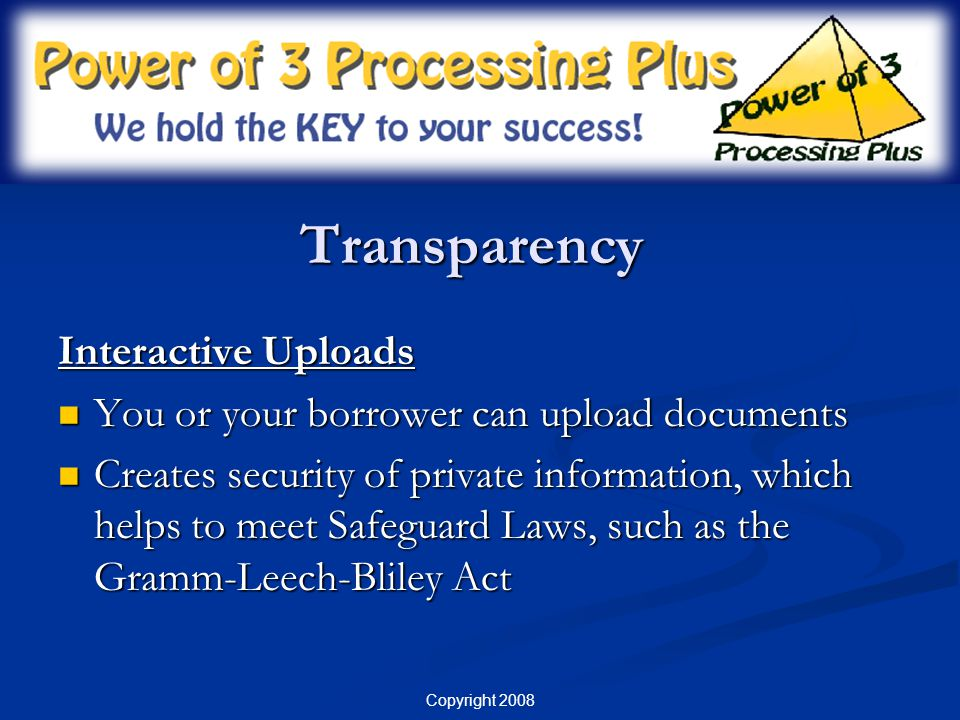 Copyright 2008 Transparency Appropriate Log-In Views Can Be Provided: Broker Managers (entire pipeline) Broker Managers (entire pipeline) Loan Officers (their pipeline only) Loan Officers (their pipeline only) Borrowers (their file only) Borrowers (their file only) Real Estate (their files only – limited view) Real Estate (their files only – limited view)