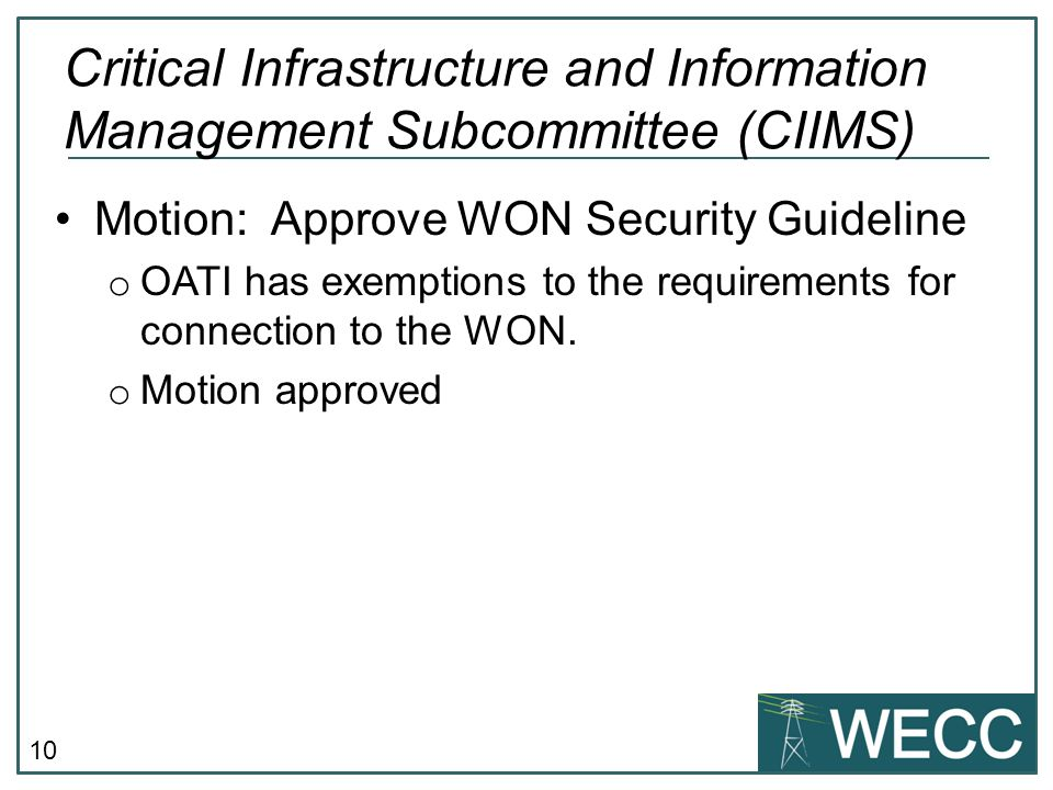 10 Motion: Approve WON Security Guideline o OATI has exemptions to the requirements for connection to the WON. o Motion approved Critical Infrastructu