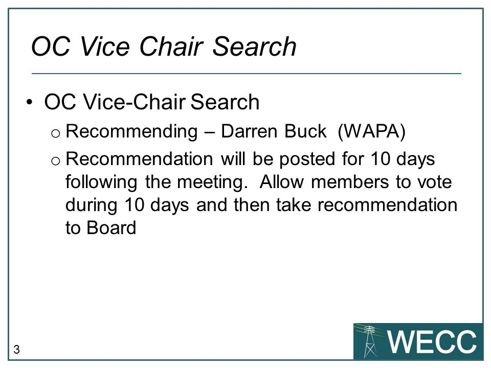 3 OC Vice-Chair Search o Recommending – Darren Buck (WAPA) o Recommendation will be posted for 10 days following the meeting.