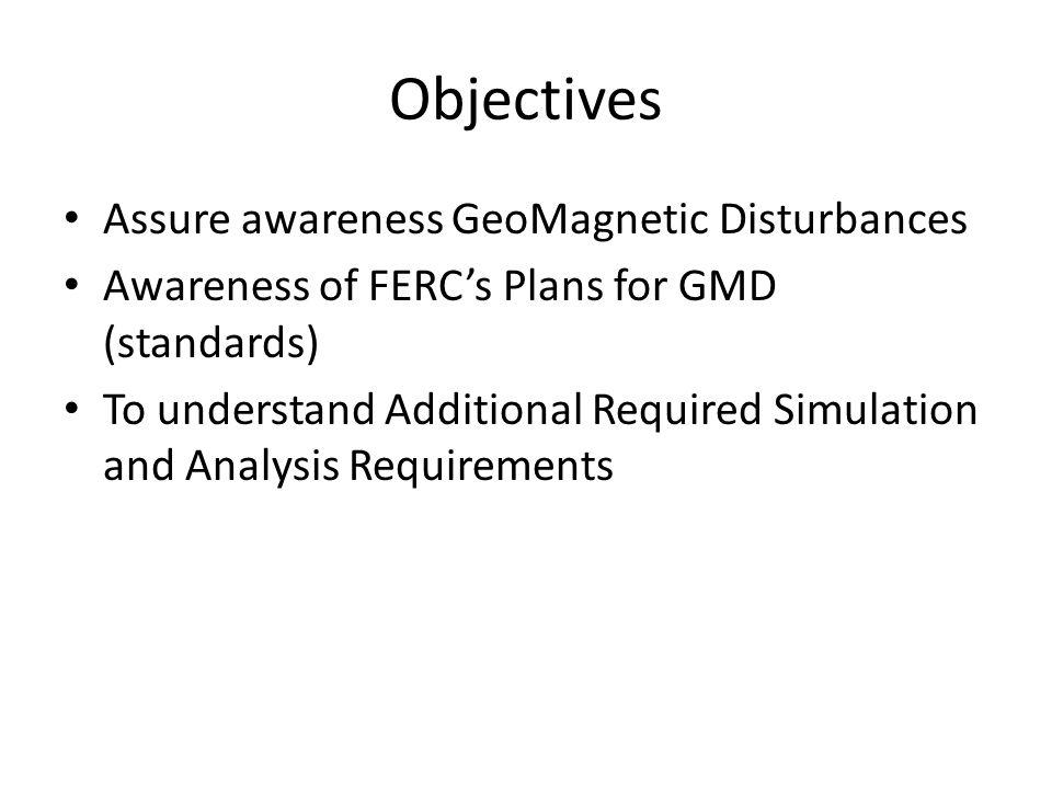 Objectives Assure awareness GeoMagnetic Disturbances Awareness of FERC's Plans for GMD (standards) To understand Additional Required Simulation and Analysis Requirements