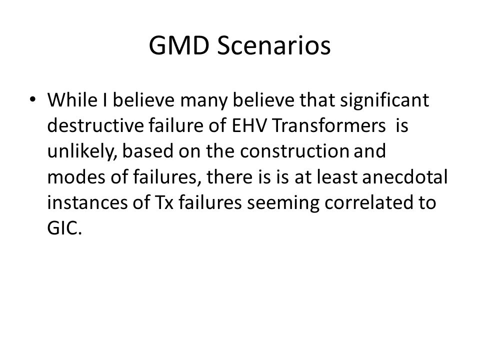 GMD Scenarios While I believe many believe that significant destructive failure of EHV Transformers is unlikely, based on the construction and modes of failures, there is is at least anecdotal instances of Tx failures seeming correlated to GIC.