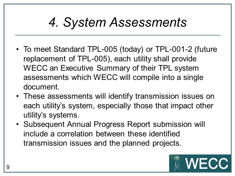 9 4. System Assessments To meet Standard TPL-005 (today) or TPL-001-2 (future replacement of TPL-005), each utility shall provide WECC an Executive Su