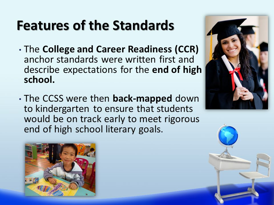 Features of the Standards The College and Career Readiness (CCR) anchor standards were written first and describe expectations for the end of high school.