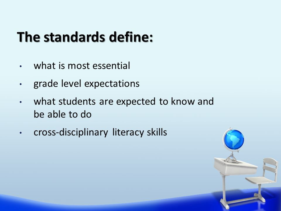The standards define: what is most essential grade level expectations what students are expected to know and be able to do cross-disciplinary literacy skills