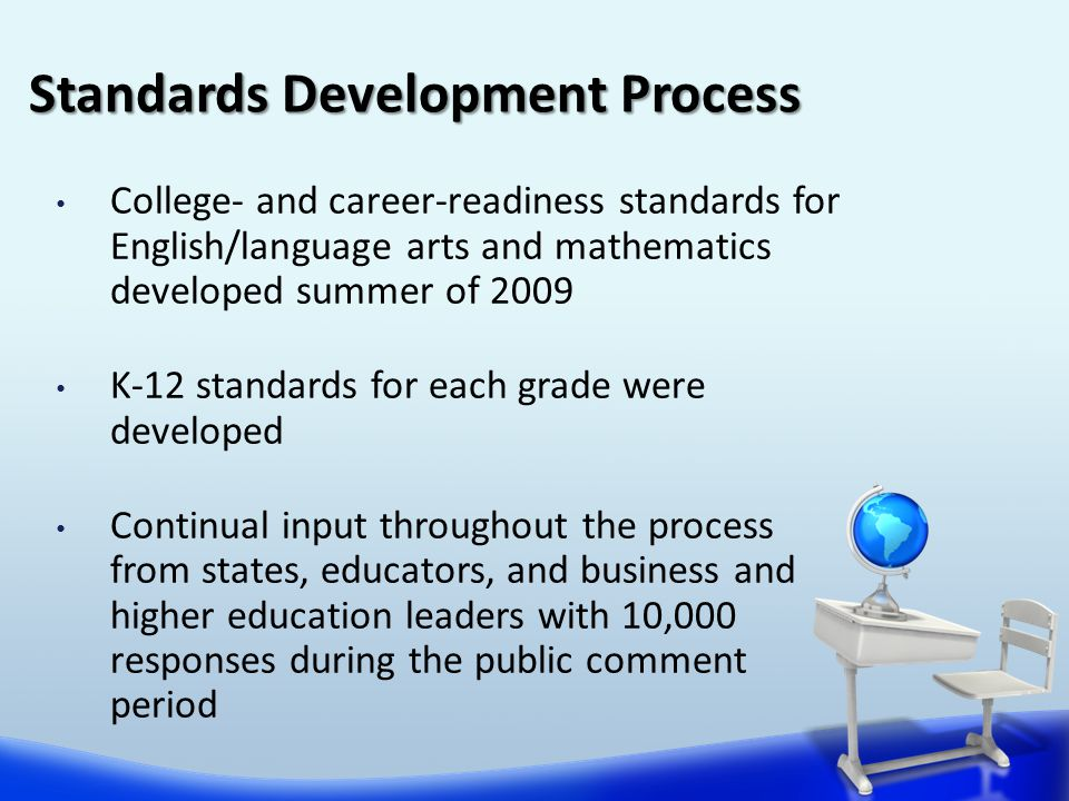 College- and career-readiness standards for English/language arts and mathematics developed summer of 2009 K-12 standards for each grade were developed Continual input throughout the process from states, educators, and business and higher education leaders with 10,000 responses during the public comment period Standards Development Process