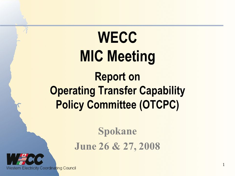 Western Electricity Coordinating Council 1 WECC MIC Meeting Report on Operating Transfer Capability Policy Committee (OTCPC) Spokane June 26 & 27, 2008