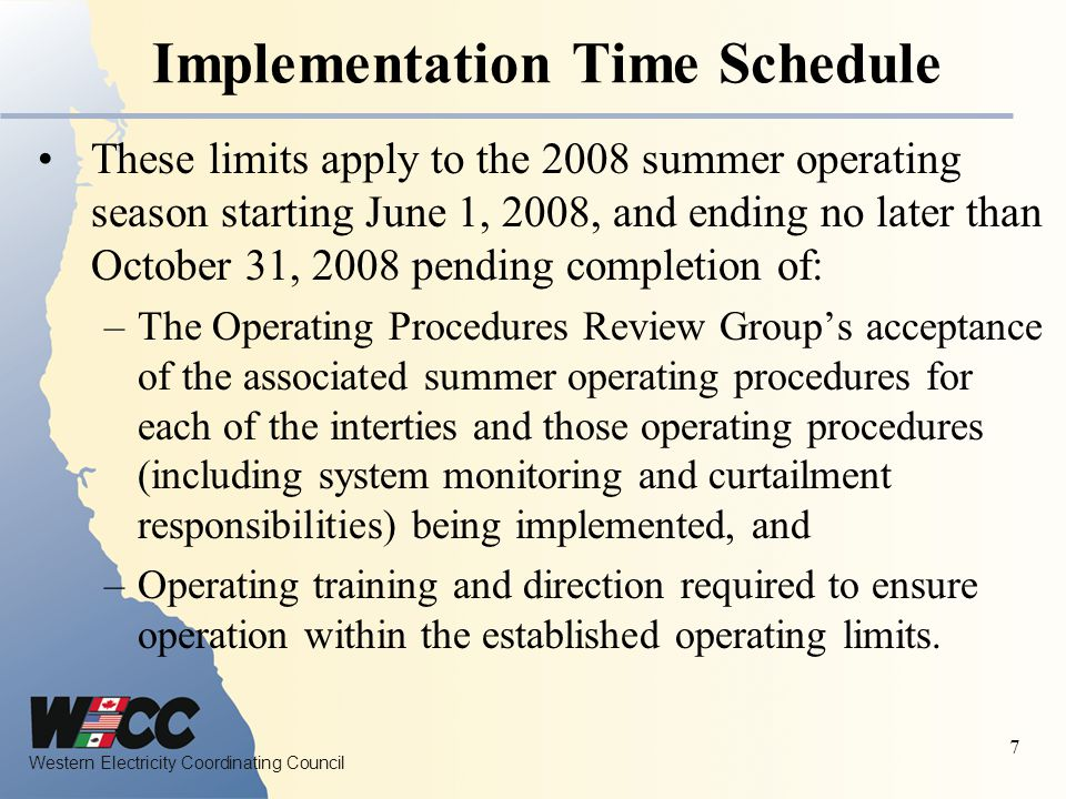 Western Electricity Coordinating Council 7 Implementation Time Schedule These limits apply to the 2008 summer operating season starting June 1, 2008, and ending no later than October 31, 2008 pending completion of: –The Operating Procedures Review Group's acceptance of the associated summer operating procedures for each of the interties and those operating procedures (including system monitoring and curtailment responsibilities) being implemented, and –Operating training and direction required to ensure operation within the established operating limits.
