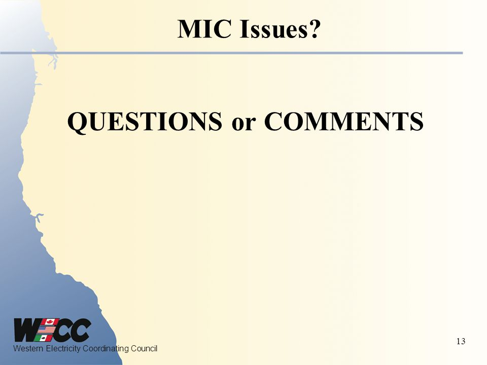 Western Electricity Coordinating Council 13 MIC Issues? QUESTIONS or COMMENTS