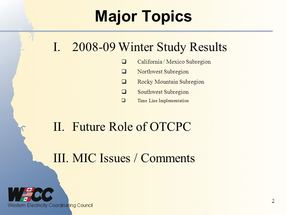 Western Electricity Coordinating Council 2 Major Topics I Winter Study Results  California / Mexico Subregion  Northwest Subregion  Rocky Mountain Subregion  Southwest Subregion  Time Line Implementation II.Future Role of OTCPC III.MIC Issues / Comments