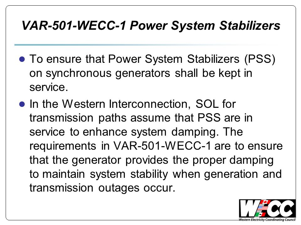 VAR-501-WECC-1 Power System Stabilizers ● To ensure that Power System Stabilizers (PSS) on synchronous generators shall be kept in service. ● In the W