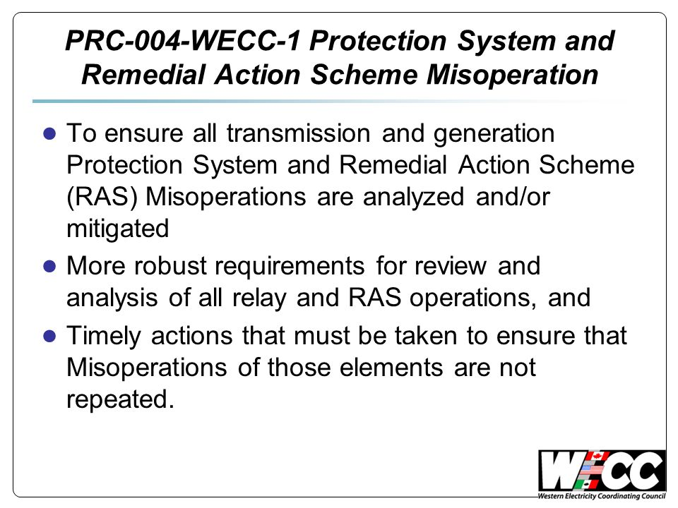 PRC-004-WECC-1 Protection System and Remedial Action Scheme Misoperation ● To ensure all transmission and generation Protection System and Remedial Action Scheme (RAS) Misoperations are analyzed and/or mitigated ● More robust requirements for review and analysis of all relay and RAS operations, and ● Timely actions that must be taken to ensure that Misoperations of those elements are not repeated.