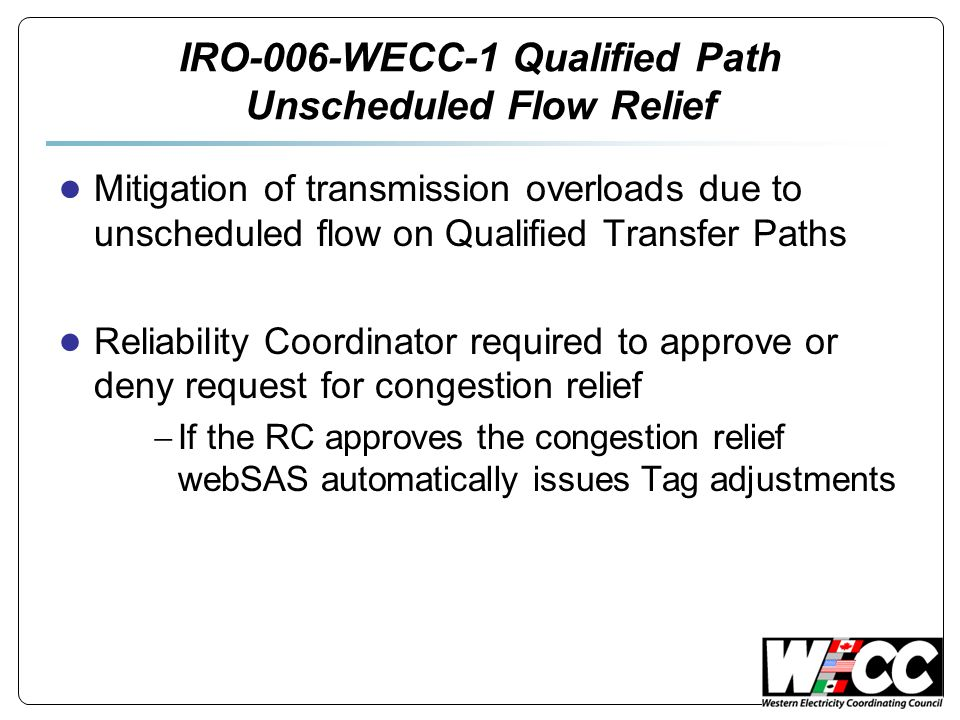 IRO-006-WECC-1 Qualified Path Unscheduled Flow Relief ● Mitigation of transmission overloads due to unscheduled flow on Qualified Transfer Paths ● Reliability Coordinator required to approve or deny request for congestion relief  If the RC approves the congestion relief webSAS automatically issues Tag adjustments