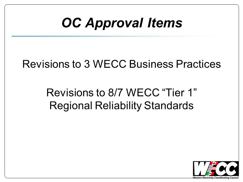 "OC Approval Items Revisions to 3 WECC Business Practices Revisions to 8/7 WECC ""Tier 1"" Regional Reliability Standards"