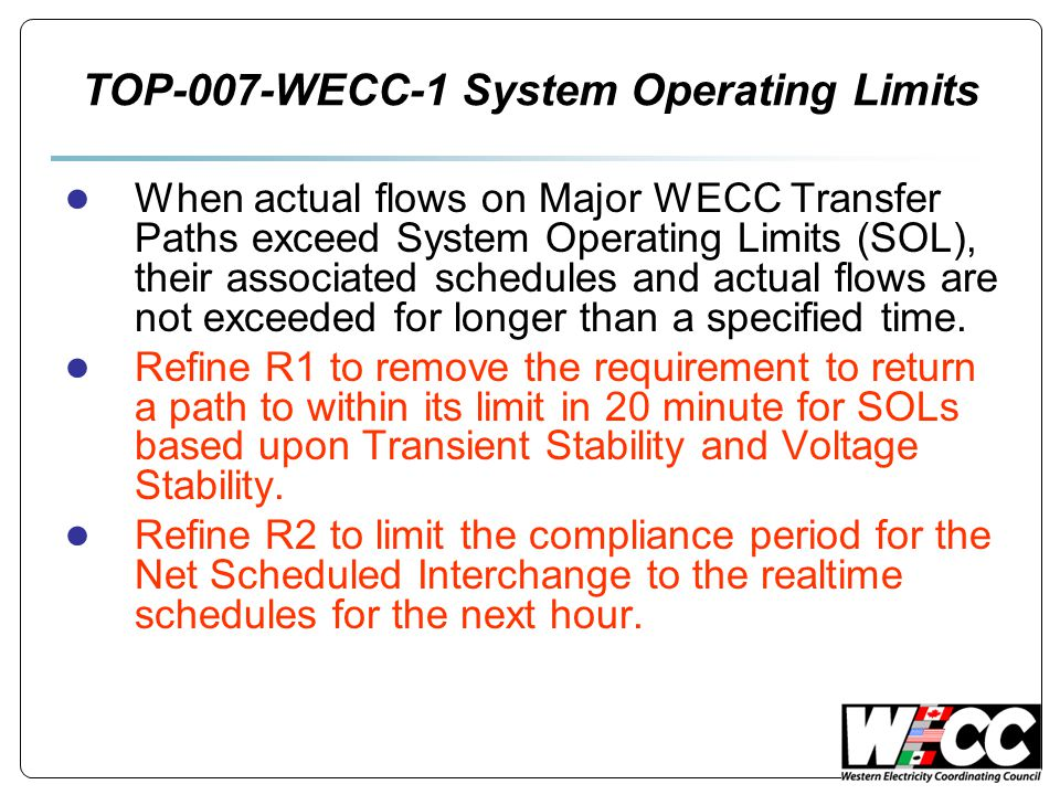 TOP-007-WECC-1 System Operating Limits ● When actual flows on Major WECC Transfer Paths exceed System Operating Limits (SOL), their associated schedules and actual flows are not exceeded for longer than a specified time.