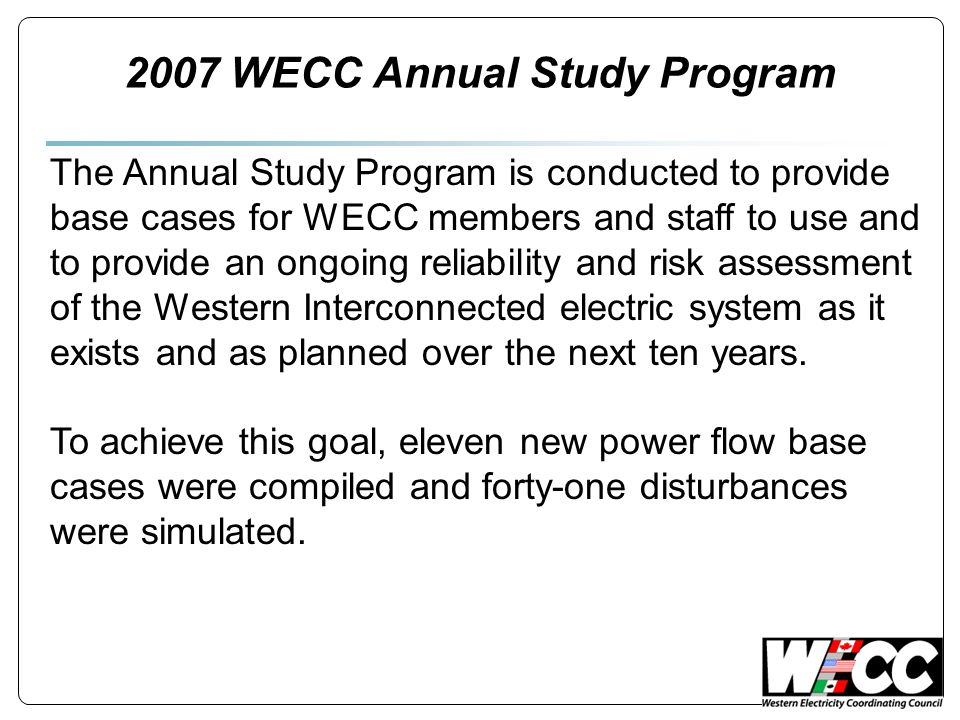 2007 WECC Annual Study Program The Annual Study Program is conducted to provide base cases for WECC members and staff to use and to provide an ongoing reliability and risk assessment of the Western Interconnected electric system as it exists and as planned over the next ten years.