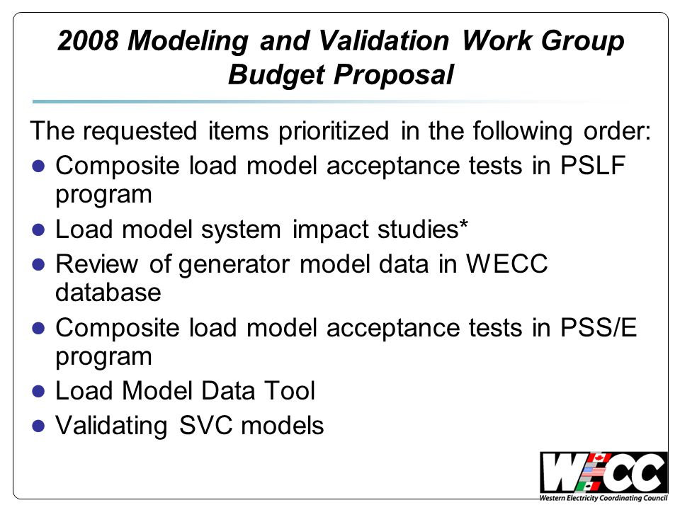 2008 Modeling and Validation Work Group Budget Proposal The requested items prioritized in the following order: ● Composite load model acceptance tests in PSLF program ● Load model system impact studies* ● Review of generator model data in WECC database ● Composite load model acceptance tests in PSS/E program ● Load Model Data Tool ● Validating SVC models
