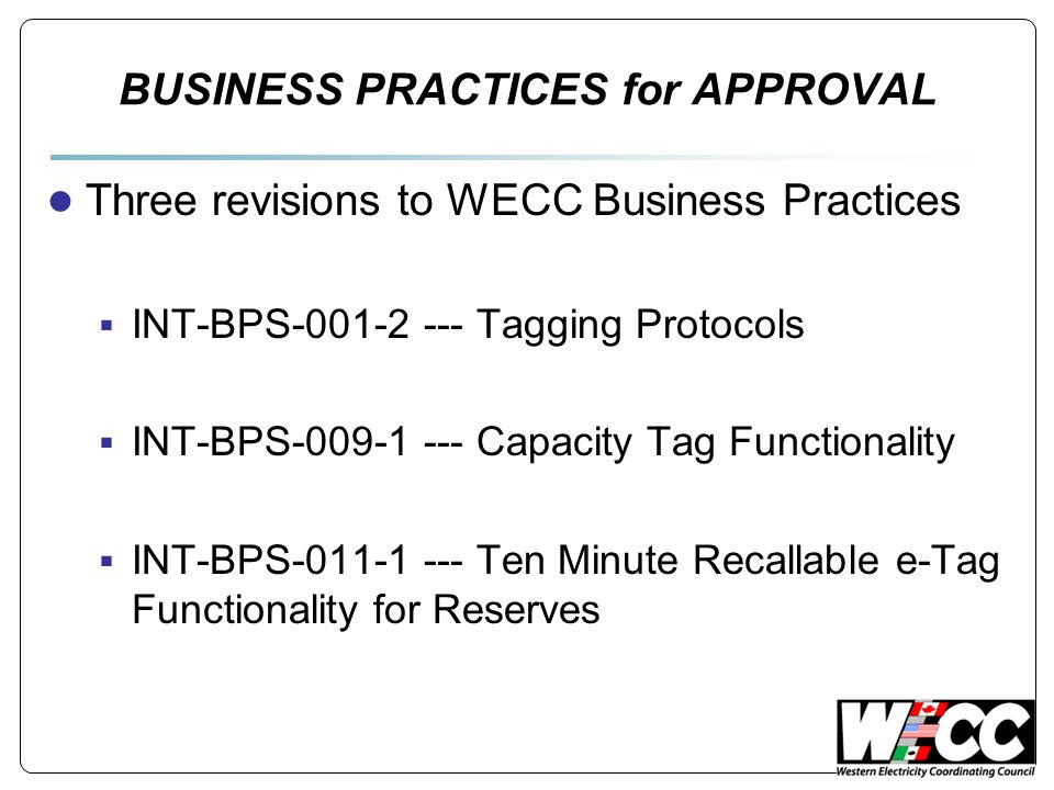 BUSINESS PRACTICES for APPROVAL ● Three revisions to WECC Business Practices  INT-BPS-001-2 --- Tagging Protocols  INT-BPS-009-1 --- Capacity Tag Fu