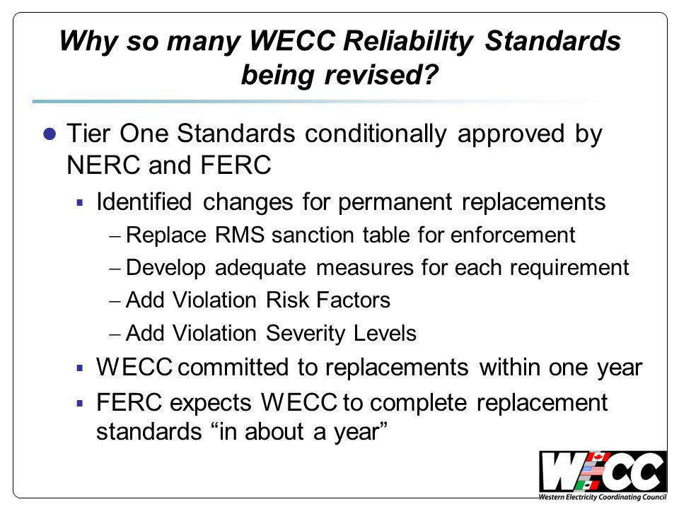 Why so many WECC Reliability Standards being revised? ● Tier One Standards conditionally approved by NERC and FERC  Identified changes for permanent