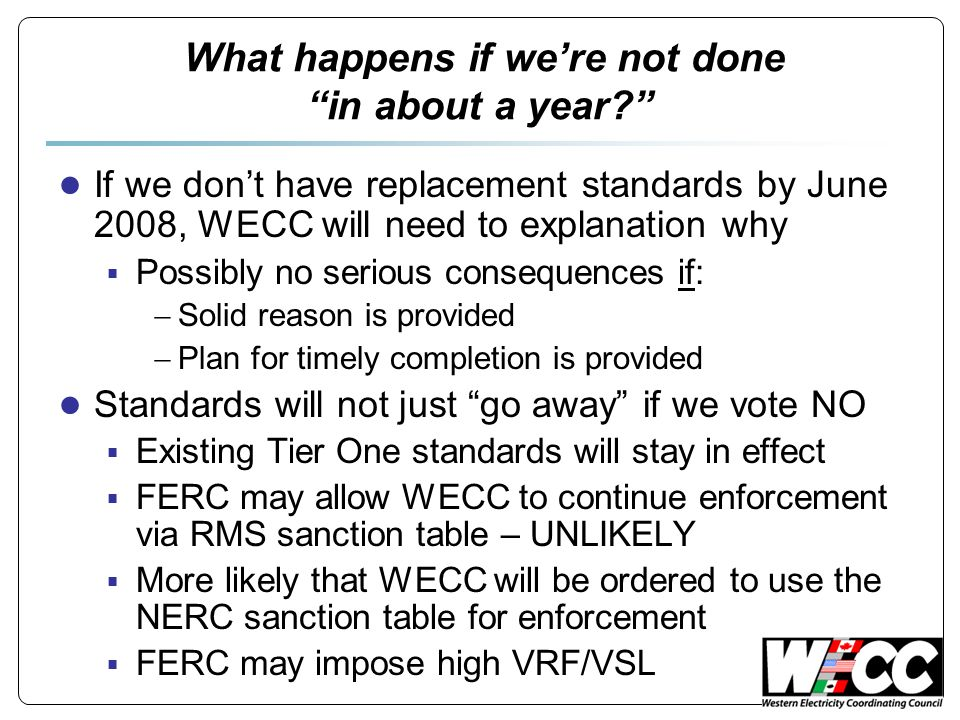 "What happens if we're not done ""in about a year?"" ● If we don't have replacement standards by June 2008, WECC will need to explanation why  Possibly"