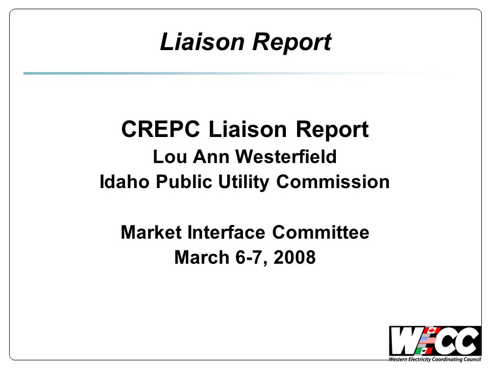 Liaison Report CREPC Liaison Report Lou Ann Westerfield Idaho Public Utility Commission Market Interface Committee March 6-7, 2008