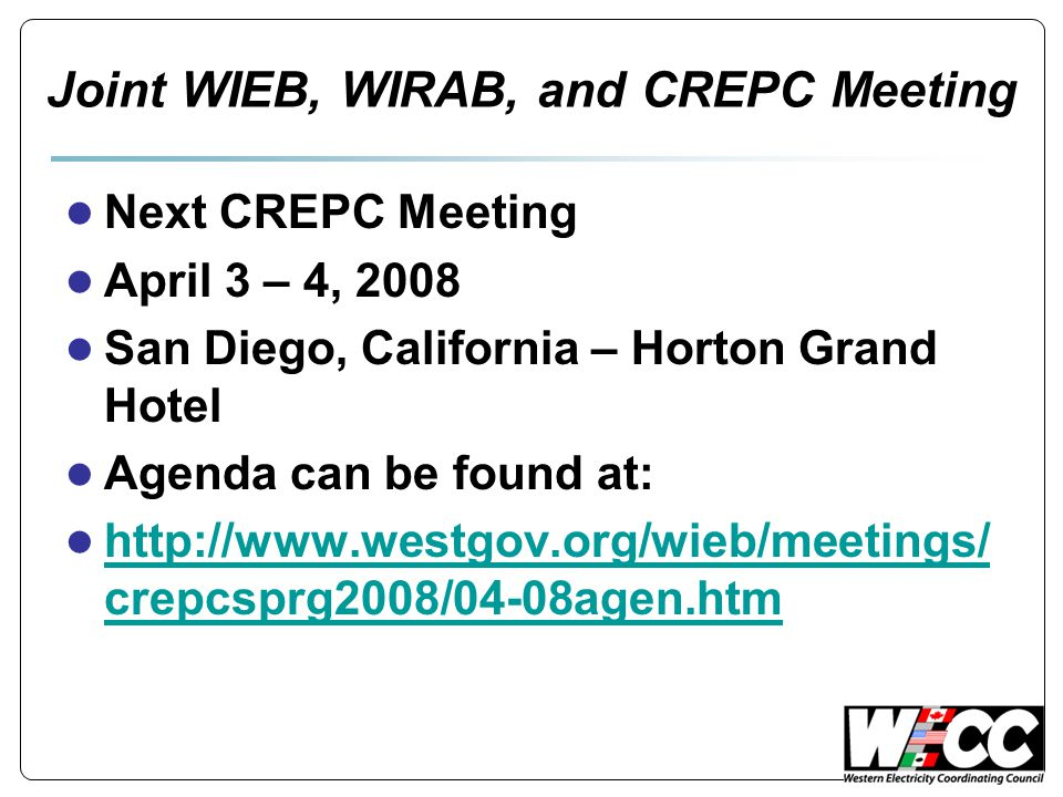Joint WIEB, WIRAB, and CREPC Meeting ● Next CREPC Meeting ● April 3 – 4, 2008 ● San Diego, California – Horton Grand Hotel ● Agenda can be found at: ● http://www.westgov.org/wieb/meetings/ crepcsprg2008/04-08agen.htm http://www.westgov.org/wieb/meetings/ crepcsprg2008/04-08agen.htm