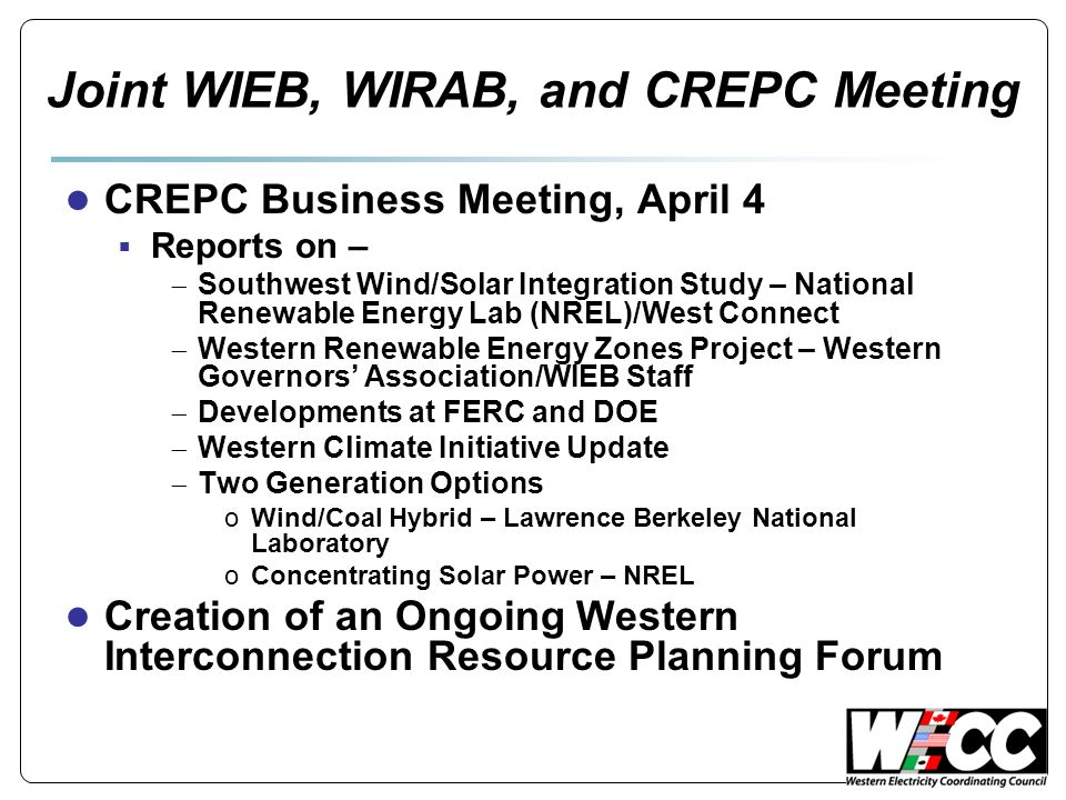 Joint WIEB, WIRAB, and CREPC Meeting ● CREPC Business Meeting, April 4  Reports on –  Southwest Wind/Solar Integration Study – National Renewable Energy Lab (NREL)/West Connect  Western Renewable Energy Zones Project – Western Governors' Association/WIEB Staff  Developments at FERC and DOE  Western Climate Initiative Update  Two Generation Options oWind/Coal Hybrid – Lawrence Berkeley National Laboratory oConcentrating Solar Power – NREL ● Creation of an Ongoing Western Interconnection Resource Planning Forum