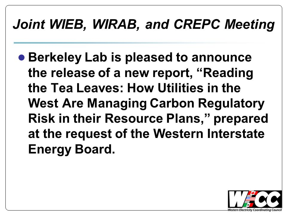 Joint WIEB, WIRAB, and CREPC Meeting ● Berkeley Lab is pleased to announce the release of a new report, Reading the Tea Leaves: How Utilities in the West Are Managing Carbon Regulatory Risk in their Resource Plans, prepared at the request of the Western Interstate Energy Board.