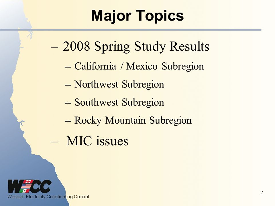 Western Electricity Coordinating Council 2 Major Topics – 2008 Spring Study Results -- California / Mexico Subregion -- Northwest Subregion -- Southwest Subregion -- Rocky Mountain Subregion – MIC issues