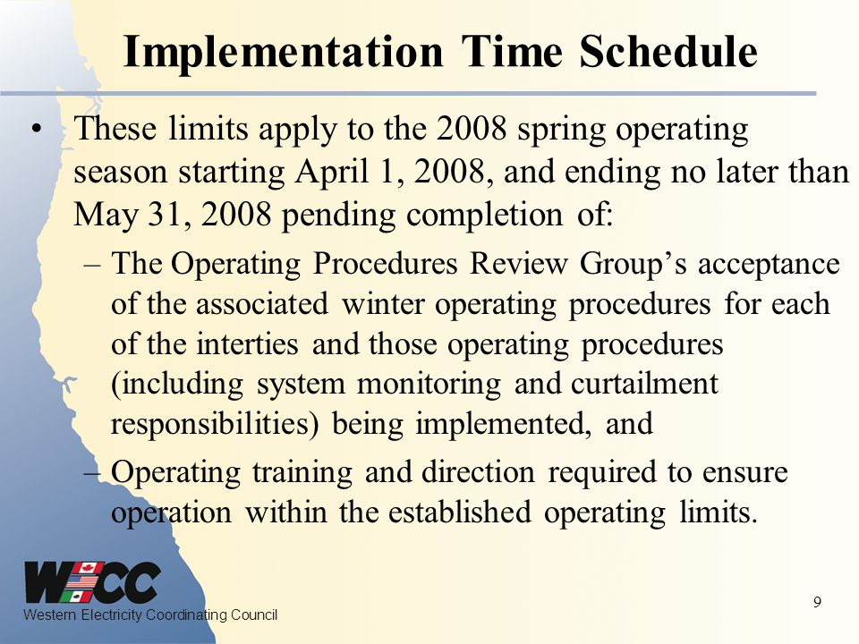 Western Electricity Coordinating Council 9 Implementation Time Schedule These limits apply to the 2008 spring operating season starting April 1, 2008, and ending no later than May 31, 2008 pending completion of: –The Operating Procedures Review Group's acceptance of the associated winter operating procedures for each of the interties and those operating procedures (including system monitoring and curtailment responsibilities) being implemented, and –Operating training and direction required to ensure operation within the established operating limits.