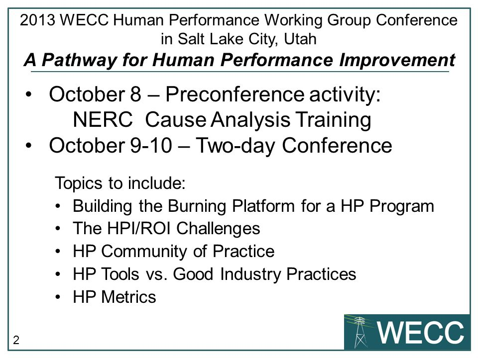 2 October 8 – Preconference activity: NERC Cause Analysis Training October 9-10 – Two-day Conference Topics to include: Building the Burning Platform for a HP Program The HPI/ROI Challenges HP Community of Practice HP Tools vs.