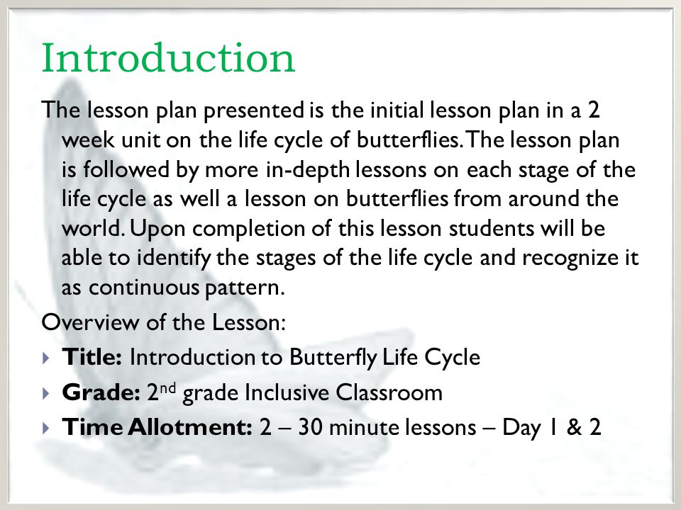 Introduction The lesson plan presented is the initial lesson plan in a 2 week unit on the life cycle of butterflies.