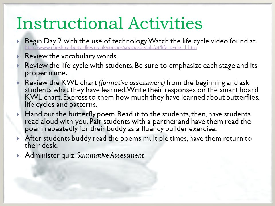 Extension Activities for Diverse Learners Learning Disabilities Gifted Students  Modified Worksheets and Handouts  Paired with higher level students for activities  Provide pictures of life cycle with pasta activity  Poem can be read to students  Modified quiz  Collect caterpillars and butterflies for class observations  Make diorama of the life cycle of butterflies.