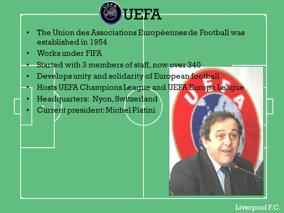 The Union des Associations Européennes de Football was established in 1954 Works under FIFA Started with 3 members of staff, now over 340 Develops unity and solidarity of European football Hosts UEFA Champions League and UEFA Europa League Headquarters: Nyon, Switzerland Current president: Michel Platini Liverpool F.C.