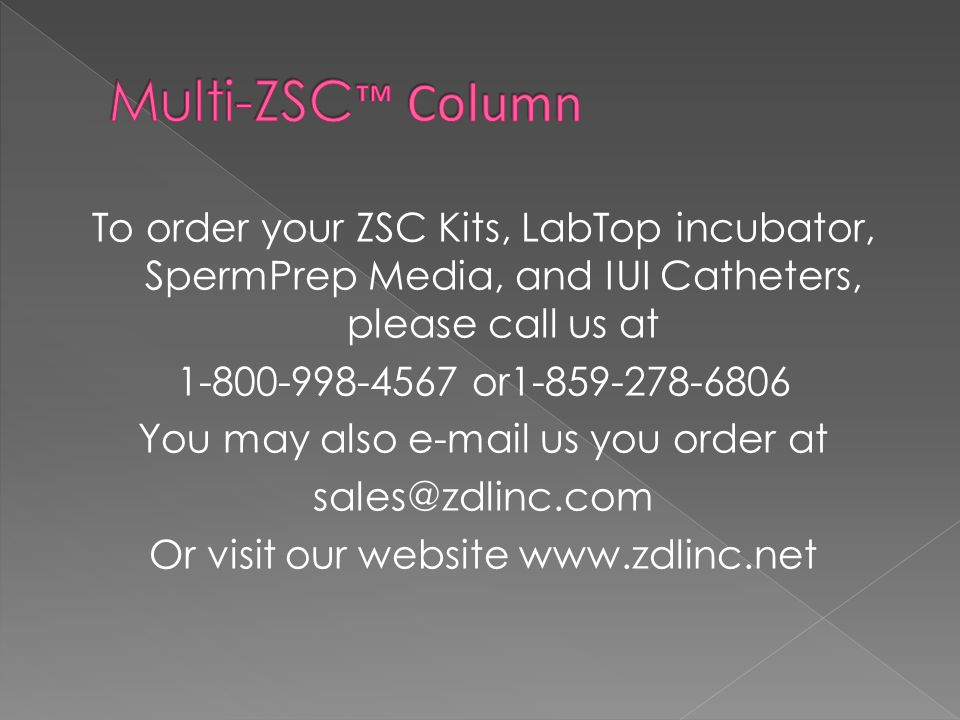 To order your ZSC Kits, LabTop incubator, SpermPrep Media, and IUI Catheters, please call us at 1-800-998-4567 or1-859-278-6806 You may also e-mail us