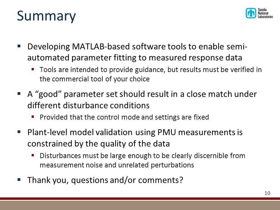 Summary  Developing MATLAB-based software tools to enable semi- automated parameter fitting to measured response data  Tools are intended to provide guidance, but results must be verified in the commercial tool of your choice  A good parameter set should result in a close match under different disturbance conditions  Provided that the control mode and settings are fixed  Plant-level model validation using PMU measurements is constrained by the quality of the data  Disturbances must be large enough to be clearly discernible from measurement noise and unrelated perturbations  Thank you, questions and/or comments.